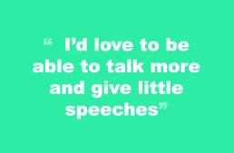 May 15-I'd love to be able to talk more and give little speeches.